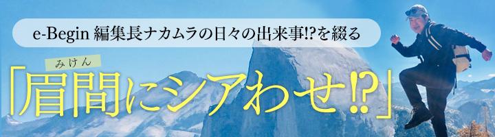 e-Begin編集長ナカムラの日々の出来事!? を綴る「眉間にシアわせ!?」