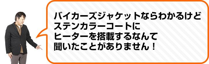 (中村さん) バイカーズジャケットならわかるけど ステンカラーコートに ヒーターを搭載するなんて 聞いたことがありません!