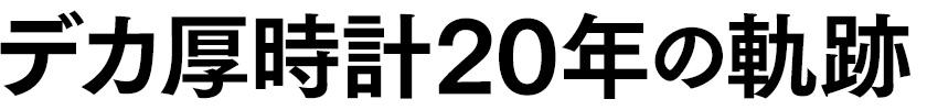 デカ厚時計20年の軌跡