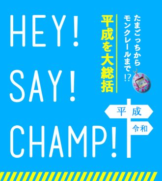 平成を大総括~HEY! SAY! CHAMP!